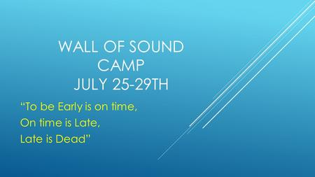 "WALL OF SOUND CAMP JULY 25-29TH ""To be Early is on time, On time is Late, Late is Dead"""