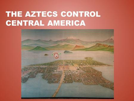 THE AZTECS CONTROL CENTRAL AMERICA. THE VALLEY OF MEXICO Mountain basin 7,500' above sea level Large lakes and fertile soil Originally inhabited by the.