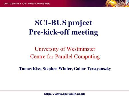 SCI-BUS project Pre-kick-off meeting University of Westminster Centre for Parallel Computing Tamas Kiss, Stephen Winter, Gabor.