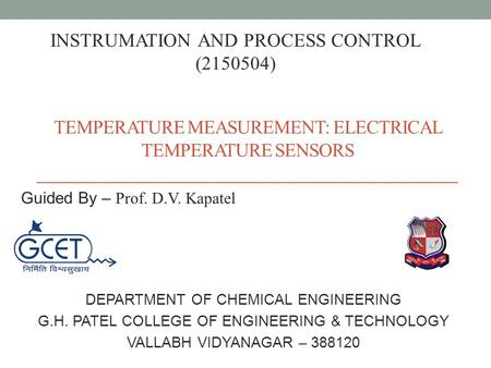TEMPERATURE MEASUREMENT: ELECTRICAL TEMPERATURE SENSORS DEPARTMENT OF CHEMICAL ENGINEERING G.H. PATEL COLLEGE OF ENGINEERING & TECHNOLOGY VALLABH VIDYANAGAR.