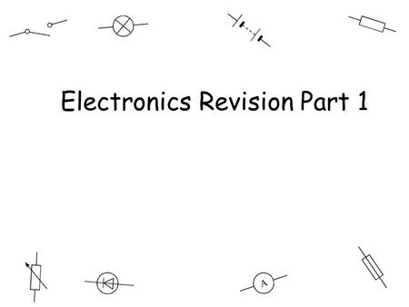 Electronics revision Electronics Revision Part 1.