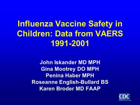 TM Influenza Vaccine Safety in Children: Data from VAERS 1991-2001 John Iskander MD MPH Gina Mootrey DO MPH Penina Haber MPH Roseanne English-Bullard BS.