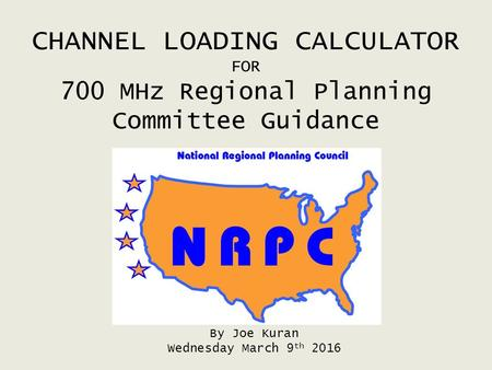 CHANNEL LOADING CALCULATOR FOR 700 MHz Regional Planning Committee Guidance By Joe Kuran Wednesday March 9 th 2016.