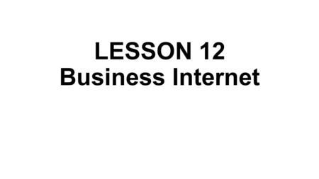 LESSON 12 Business Internet. Electronic business, or e-business, is the application of information and communication technologies (ICT) in support of.
