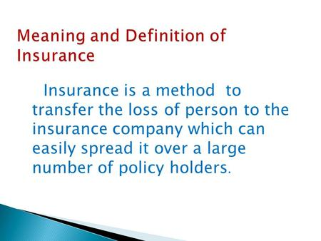 Insurance is a method to transfer the loss of person to the insurance company which can easily spread it over a large number of policy holders.