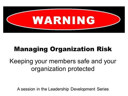 Managing Organization Risk Keeping your members safe and your organization protected A session in the Leadership Development Series.