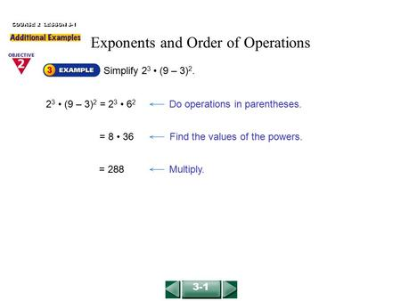 Simplify 2 3 (9 – 3) 2. COURSE 2 LESSON 3-1 2 3 (9 – 3) 2 = 2 3 6 2 Do operations in parentheses. = 8 36Find the values of the powers. = 288Multiply. 3-1.