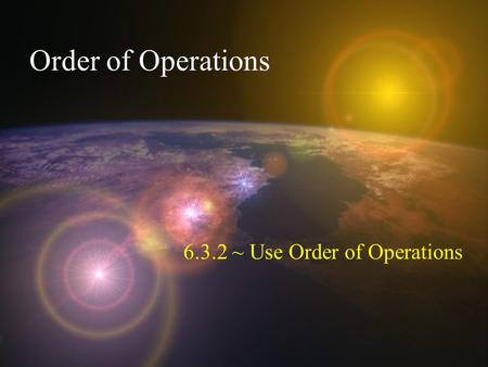 Order of Operations 6.3.2 ~ Use Order of Operations.