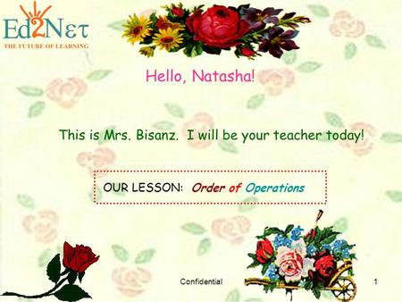 Confidential1 Hello, Natasha! This is Mrs. Bisanz. I will be your teacher today! OUR LESSON: Order of Operations.