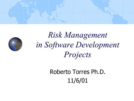 Risk Management in Software Development Projects Roberto Torres Ph.D. 11/6/01.