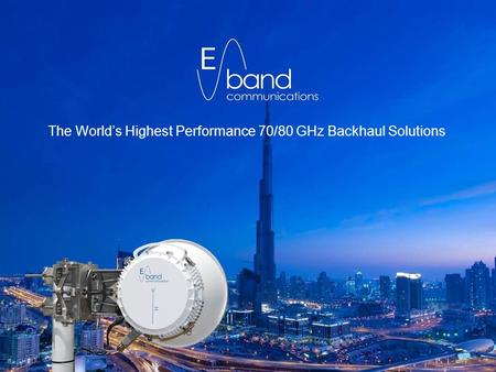 1 Confidential & Competition Sensitive Information The World's Highest Performance 70/80 GHz Backhaul Solutions.