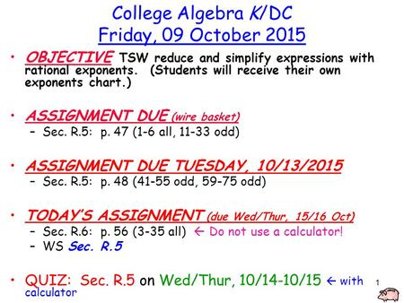 1 College Algebra K/DC Friday, 09 October 2015 OBJECTIVE TSW reduce and simplify expressions with rational exponents. (Students will receive their own.