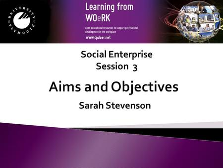 Sarah Stevenson Social Enterprise Session 3. Module Aims to support the learner in identifying what constitutes aims and objectives for a Social Enterprise.