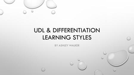 UDL & DIFFERENTIATION LEARNING STYLES BY ASHLEY WALKER.