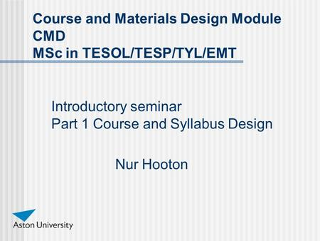 Introductory seminar Part 1 Course and Syllabus Design Nur Hooton Course and Materials Design Module CMD MSc in TESOL/TESP/TYL/EMT.