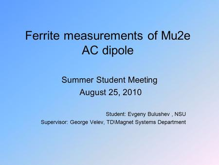 Ferrite measurements of Mu2e AC dipole Summer Student Meeting August 25, 2010 Student: Evgeny Bulushev, NSU Supervisor: George Velev, TD\Magnet Systems.