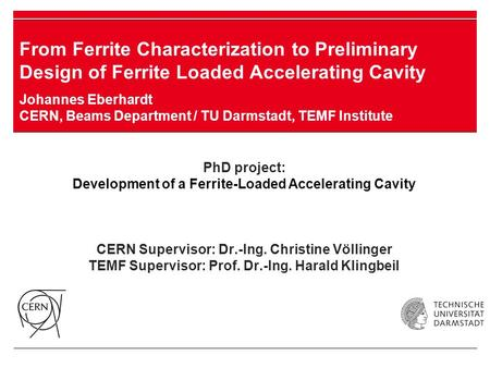 PhD project: Development of a Ferrite-Loaded Accelerating Cavity CERN Supervisor: Dr.-Ing. Christine Völlinger TEMF Supervisor: Prof. Dr.-Ing. Harald Klingbeil.