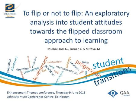 To flip or not to flip: An exploratory analysis into student attitudes towards the flipped classroom approach to learning Enhancement Themes conference,