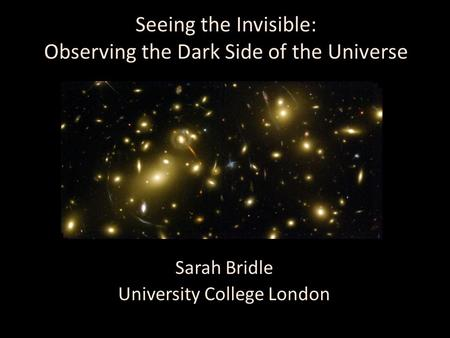 Seeing the Invisible: Observing the Dark Side of the Universe Sarah Bridle University College London.