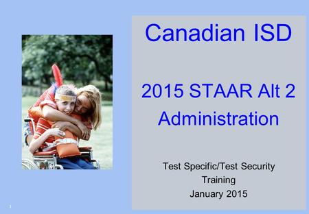 Canadian ISD 2015 STAAR Alt 2 Administration Test Specific/Test Security Training January 2015 1.