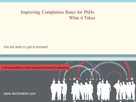 We will start in just a moment Improving Completion Rates for PhDs: What it Takes www.doctoralnet.com.