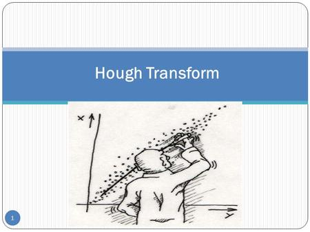 1 Hough Transform. 2 A Technique to Isolate Features of a Particular Shape within an Image The classical Hough transform is most commonly used for the.