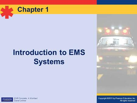 Copyright ©2011 by Pearson Education, Inc. All rights reserved. EMR Complete: A Worktext Daniel Limmer Chapter 1 Introduction to EMS Systems Copyright.