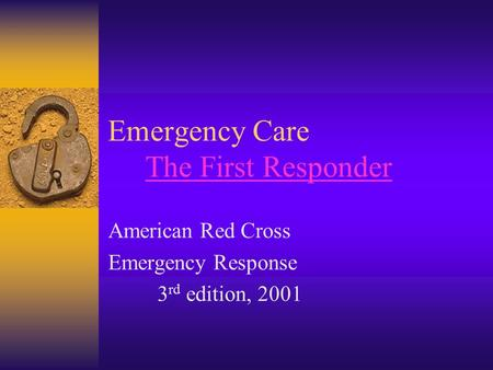 Emergency Care The First ResponderThe First Responder American Red Cross Emergency Response 3 rd edition, 2001.