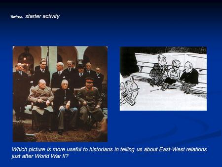  starter activity Which picture is more useful to historians in telling us about East-West relations just after World War II?