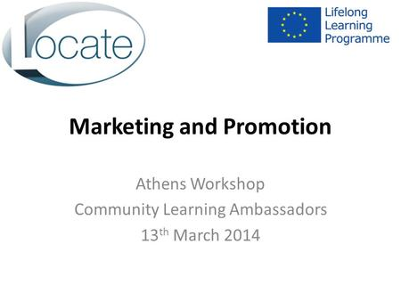 Marketing and Promotion Athens Workshop Community Learning Ambassadors 13 th March 2014.