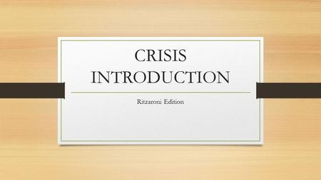 CRISIS INTRODUCTION Ritzaroni Edition. CRISIS DESCRIPTION Crisis is similar to GA but events occur that either benefit or hinder plans. There are four.