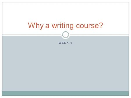 WEEK 1 Why a writing course?. Why bother with writing? Because good writing is a key part of effective communication Because good writing can lead to.