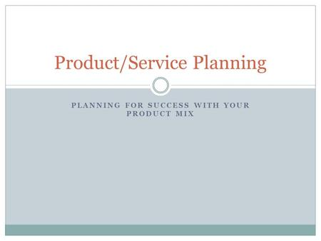 PLANNING FOR SUCCESS WITH YOUR PRODUCT MIX Product/Service Planning.