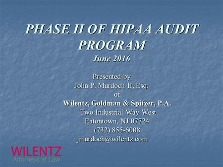 PHASE II OF HIPAA AUDIT PROGRAM June 2016 Presented by John P. Murdoch II, Esq. of Wilentz, Goldman & Spitzer, P.A. Two Industrial Way West Two Industrial.