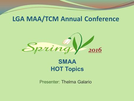 Presenter: Thelma Galario LGA MAA/TCM Annual Conference SMAA HOT Topics 2016.