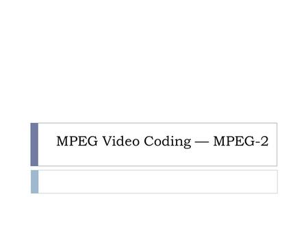 MPEG Video Coding — MPEG-2. Administrative Issues (04/19/2016)  Draft of Final Report is due on Thursday, April 21, 2016 (extended to April 26)  Submit.
