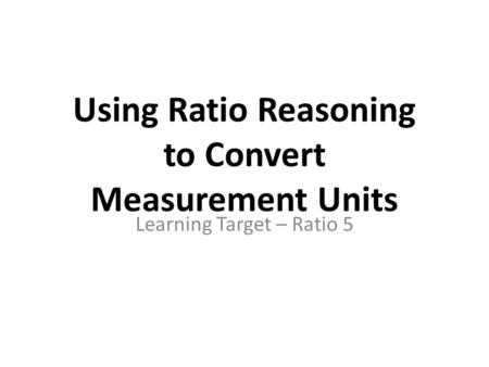 Using Ratio Reasoning to Convert Measurement Units Learning Target – Ratio 5.