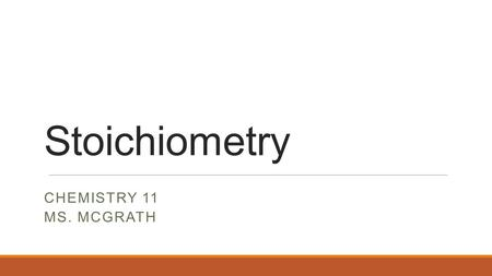 Stoichiometry CHEMISTRY 11 MS. MCGRATH. What is Stoichiometry? The study of the quantities of reactants and products in a chemical reactions, ie. the.