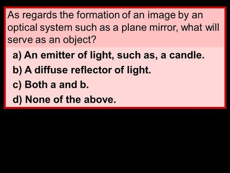 As regards the formation of an image by an optical system such as a plane mirror, what will serve as an object? a) An emitter of light, such as, a candle.
