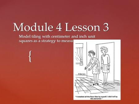 { Module 4 Lesson 3 Model tiling with centimeter and inch unit squares as a strategy to measure area.