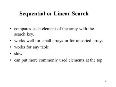 1 compares each element of the array with the search key. works well for small arrays or for unsorted arrays works for any table slow can put more commonly.