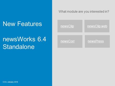 What module are you interested in? New Features newsWorks 6.4 Standalone CCS | January 2016 newsClipnewsClip web newsCorr newsPress Start.