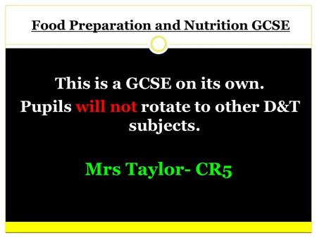 Food Preparation and Nutrition GCSE This is a GCSE on its own. Pupils will not rotate to other D&T subjects. Your text here Mrs Taylor- CR5.