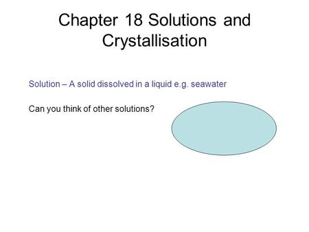 Chapter 18 Solutions and Crystallisation Solution – A solid dissolved in a liquid e.g. seawater Can you think of other solutions?