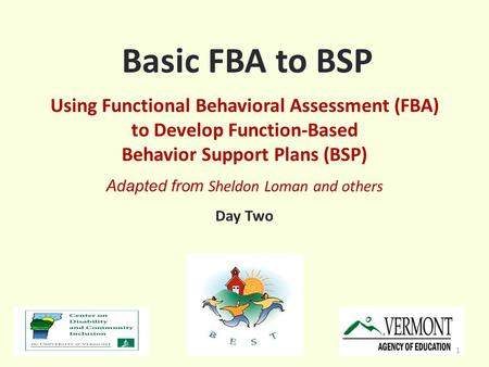 Basic FBA to BSP Using Functional Behavioral Assessment (FBA) to Develop Function-Based Behavior Support Plans (BSP) Adapted from Sheldon Loman and others.