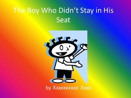 The Boy Who Didn't Stay in His Seat by Xxxxxxxxxx Xxxx.