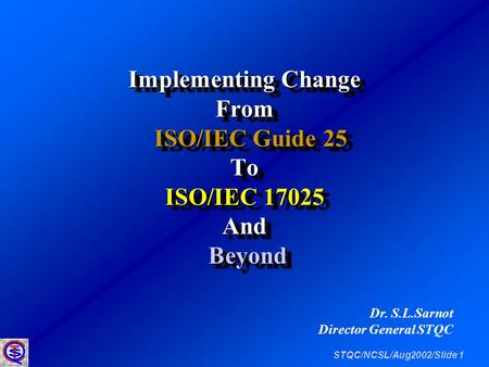 STQC/NCSL/Aug2002/Slide 1 Implementing Change From ISO/IEC Guide 25 ISO/IEC Guide 25To ISO/IEC 17025 And Beyond Beyond Implementing Change From ISO/IEC.