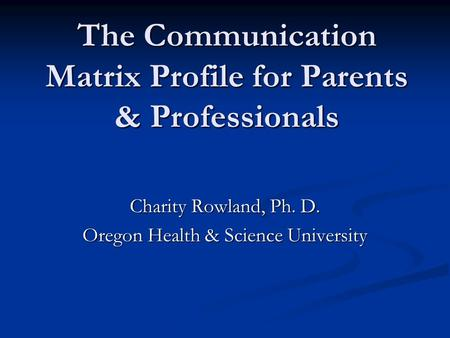 The Communication Matrix Profile for Parents & Professionals Charity Rowland, Ph. D. Oregon Health & Science University.
