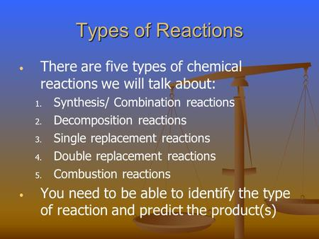 Types of Reactions There are five types of chemical reactions we will talk about: 1. 1. Synthesis/ Combination reactions 2. 2. Decomposition reactions.