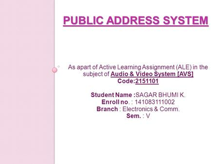 PUBLIC ADDRESS SYSTEM As apart of Active Learning Assignment (ALE) in the subject of Audio & Video System [AVS] Code:2151101 Student Name :SAGAR BHUMI.